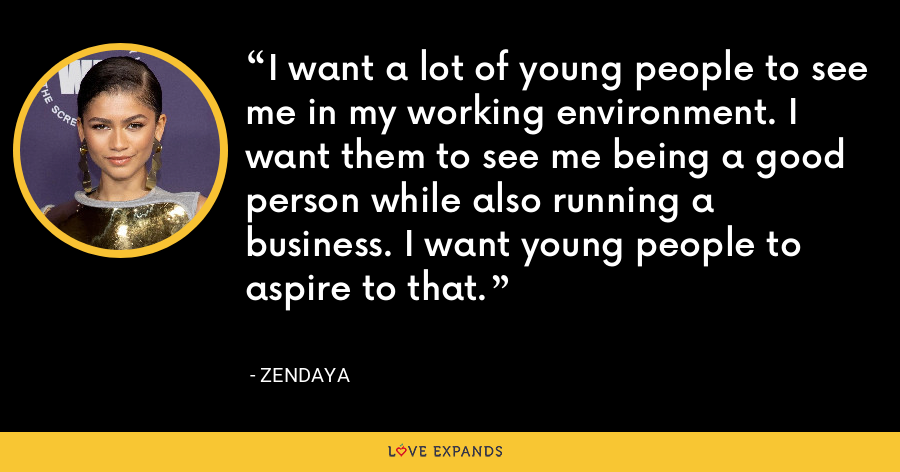 I want a lot of young people to see me in my working environment. I want them to see me being a good person while also running a business. I want young people to aspire to that. - Zendaya