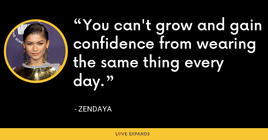 You can't grow and gain confidence from wearing the same thing every day. - Zendaya