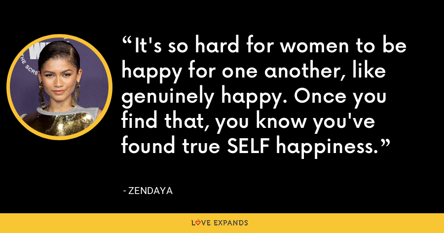 It's so hard for women to be happy for one another, like genuinely happy. Once you find that, you know you've found true SELF happiness. - Zendaya