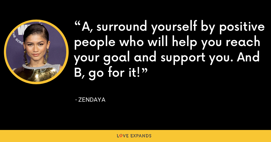A, surround yourself by positive people who will help you reach your goal and support you. And B, go for it! - Zendaya