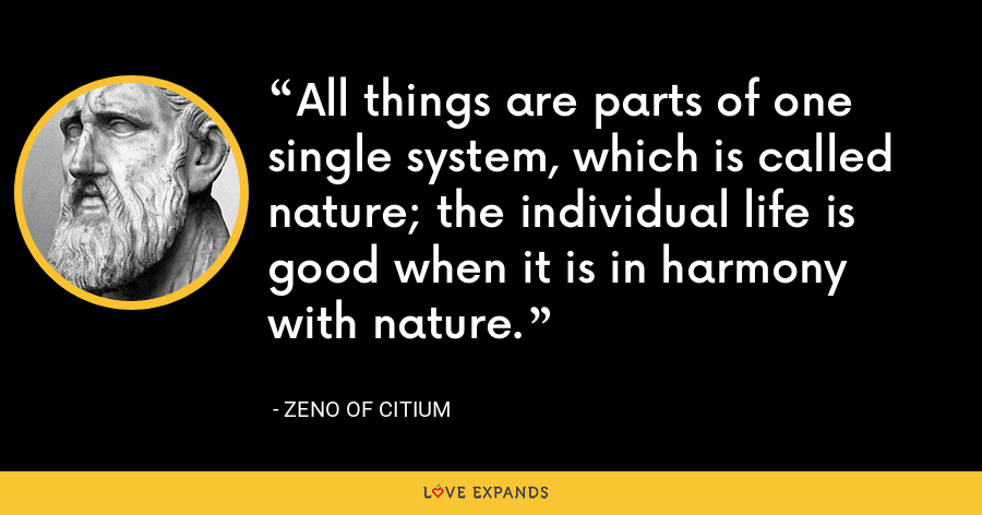 All things are parts of one single system, which is called nature; the individual life is good when it is in harmony with nature. - Zeno of Citium