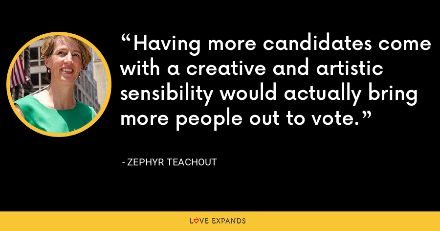 Having more candidates come with a creative and artistic sensibility would actually bring more people out to vote. - Zephyr Teachout
