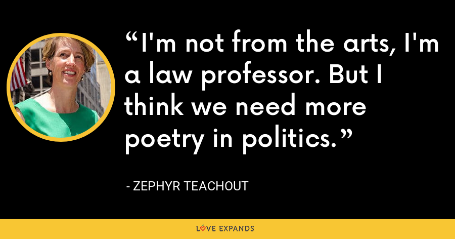 I'm not from the arts, I'm a law professor. But I think we need more poetry in politics. - Zephyr Teachout