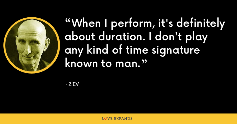 When I perform, it's definitely about duration. I don't play any kind of time signature known to man. - Z'EV