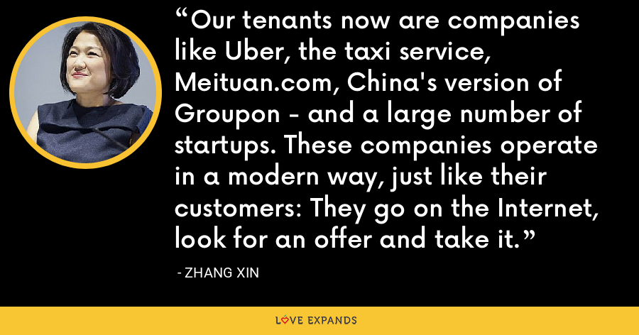 Our tenants now are companies like Uber, the taxi service, Meituan.com, China's version of Groupon - and a large number of startups. These companies operate in a modern way, just like their customers: They go on the Internet, look for an offer and take it. - Zhang Xin