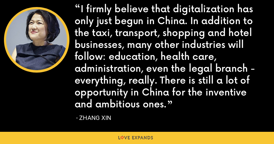 I firmly believe that digitalization has only just begun in China. In addition to the taxi, transport, shopping and hotel businesses, many other industries will follow: education, health care, administration, even the legal branch - everything, really. There is still a lot of opportunity in China for the inventive and ambitious ones. - Zhang Xin