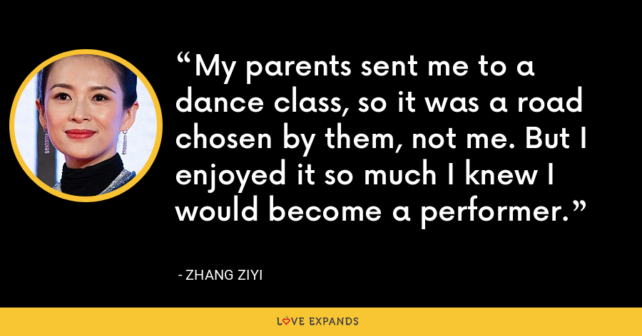 My parents sent me to a dance class, so it was a road chosen by them, not me. But I enjoyed it so much I knew I would become a performer. - Zhang Ziyi