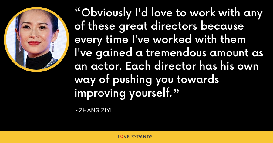 Obviously I'd love to work with any of these great directors because every time I've worked with them I've gained a tremendous amount as an actor. Each director has his own way of pushing you towards improving yourself. - Zhang Ziyi