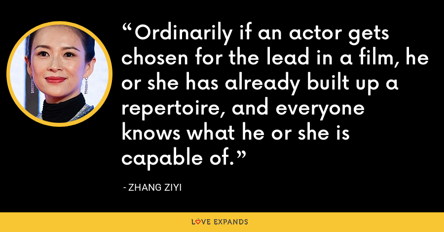 Ordinarily if an actor gets chosen for the lead in a film, he or she has already built up a repertoire, and everyone knows what he or she is capable of. - Zhang Ziyi
