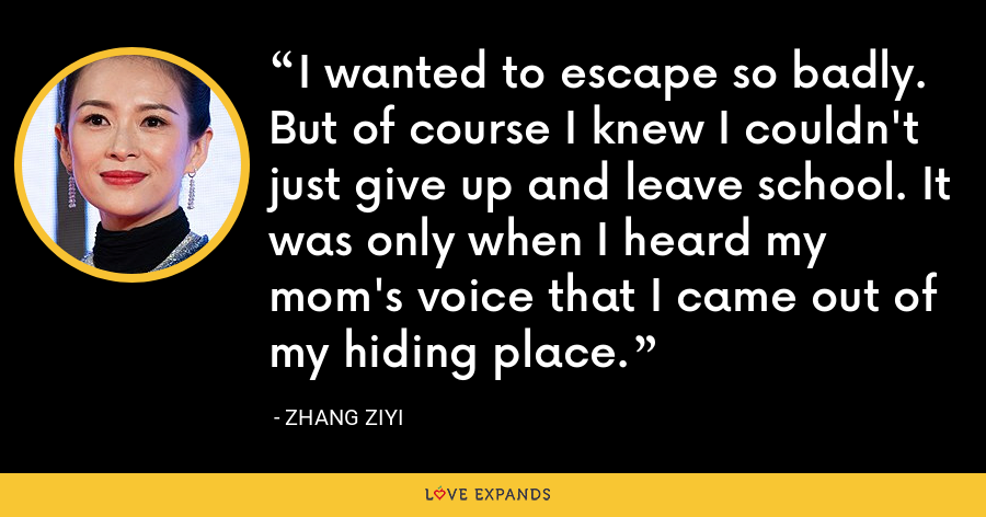 I wanted to escape so badly. But of course I knew I couldn't just give up and leave school. It was only when I heard my mom's voice that I came out of my hiding place. - Zhang Ziyi