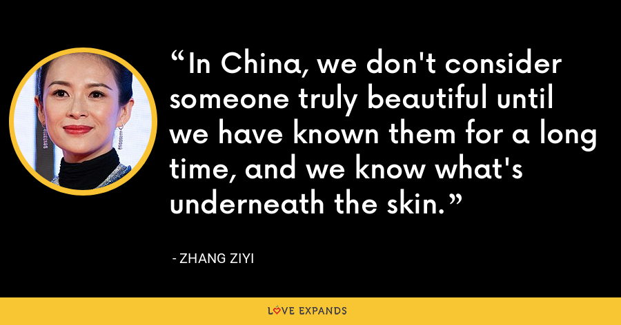In China, we don't consider someone truly beautiful until we have known them for a long time, and we know what's underneath the skin. - Zhang Ziyi