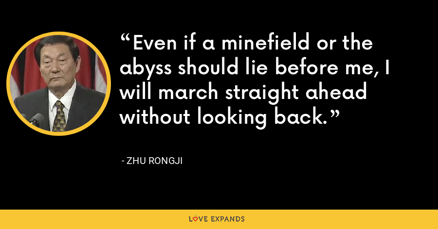 Even if a minefield or the abyss should lie before me, I will march straight ahead without looking back. - Zhu Rongji