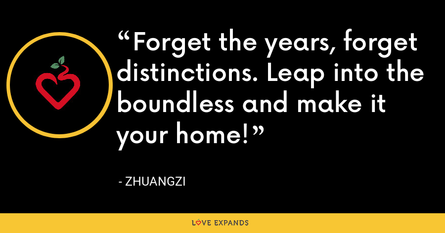 Forget the years, forget distinctions. Leap into the boundless and make it your home! - Zhuangzi