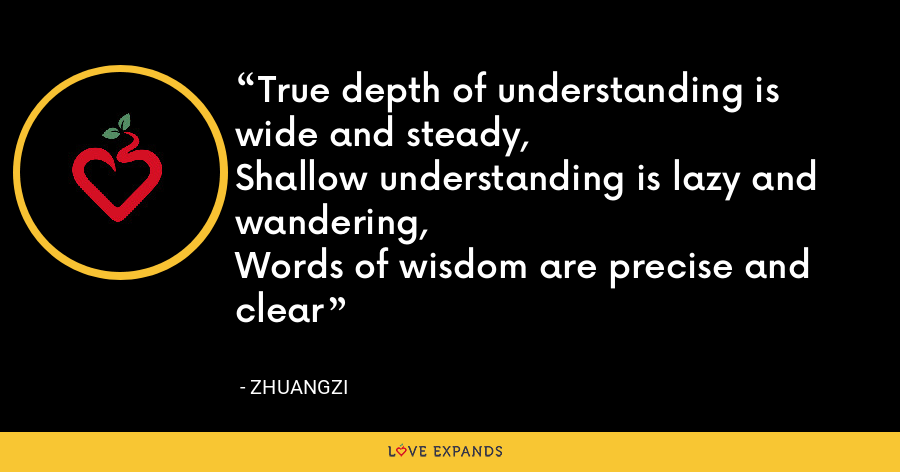True depth of understanding is wide and steady,Shallow understanding is lazy and wandering,Words of wisdom are precise and clear - Zhuangzi