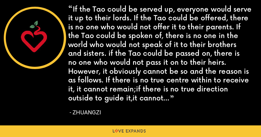 If the Tao could be served up, everyone would serve it up to their lords. If the Tao could be offered, there is no one who would not offer it to their parents. If the Tao could be spoken of, there is no one in the world who would not speak of it to their brothers and sisters. if the Tao could be passed on, there is no one who would not pass it on to their heirs. However, it obviously cannot be so and the reason is as follows. If there is no true centre within to receive it, it cannot remain;if there is no true direction outside to guide it,it cannot be received. - Zhuangzi