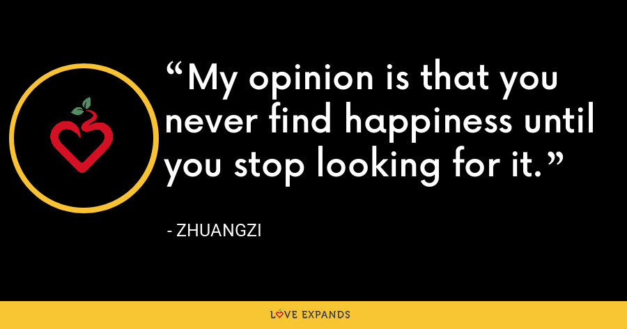 My opinion is that you never find happiness until you stop looking for it. - Zhuangzi