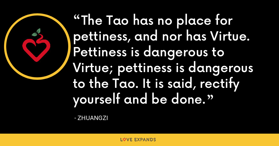 The Tao has no place for pettiness, and nor has Virtue. Pettiness is dangerous to Virtue; pettiness is dangerous to the Tao. It is said, rectify yourself and be done. - Zhuangzi