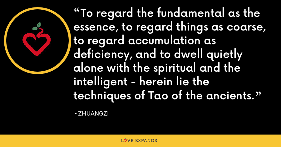 To regard the fundamental as the essence, to regard things as coarse, to regard accumulation as deficiency, and to dwell quietly alone with the spiritual and the intelligent - herein lie the techniques of Tao of the ancients. - Zhuangzi