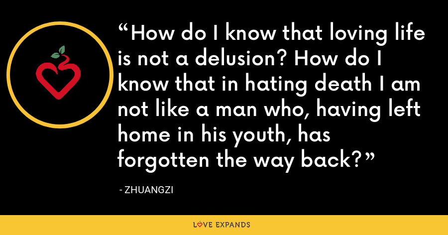 How do I know that loving life is not a delusion? How do I know that in hating death I am not like a man who, having left home in his youth, has forgotten the way back? - Zhuangzi
