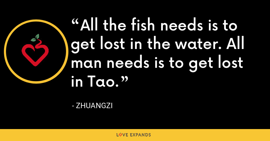 All the fish needs is to get lost in the water. All man needs is to get lost in Tao. - Zhuangzi