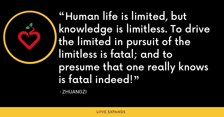 Human life is limited, but knowledge is limitless. To drive the limited in pursuit of the limitless is fatal; and to presume that one really knows is fatal indeed! - Zhuangzi