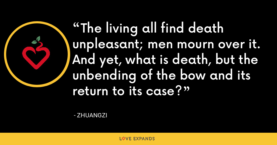 The living all find death unpleasant; men mourn over it. And yet, what is death, but the unbending of the bow and its return to its case? - Zhuangzi