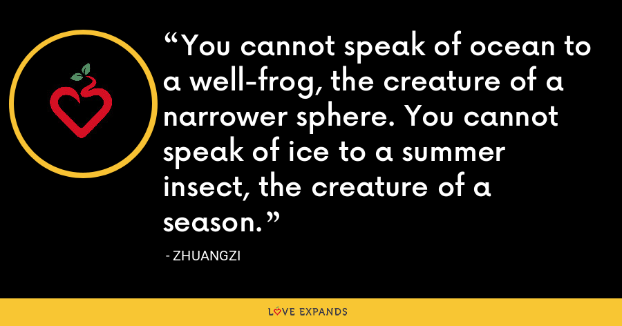 You cannot speak of ocean to a well-frog, the creature of a narrower sphere. You cannot speak of ice to a summer insect, the creature of a season. - Zhuangzi