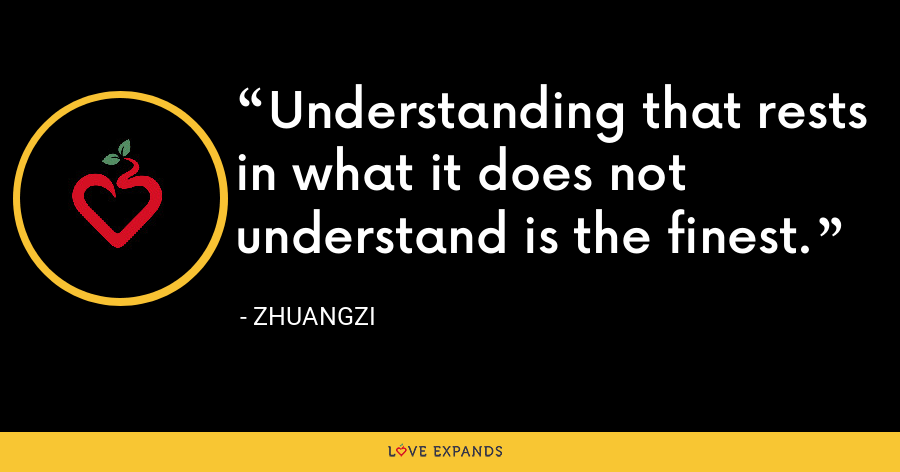 Understanding that rests in what it does not understand is the finest. - Zhuangzi