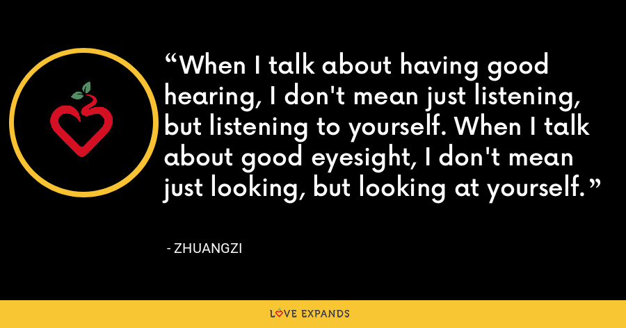When I talk about having good hearing, I don't mean just listening, but listening to yourself. When I talk about good eyesight, I don't mean just looking, but looking at yourself. - Zhuangzi