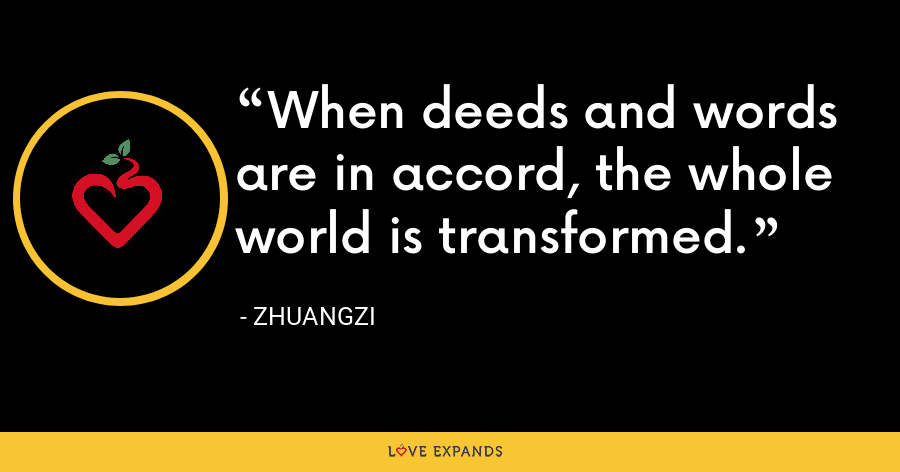 When deeds and words are in accord, the whole world is transformed. - Zhuangzi