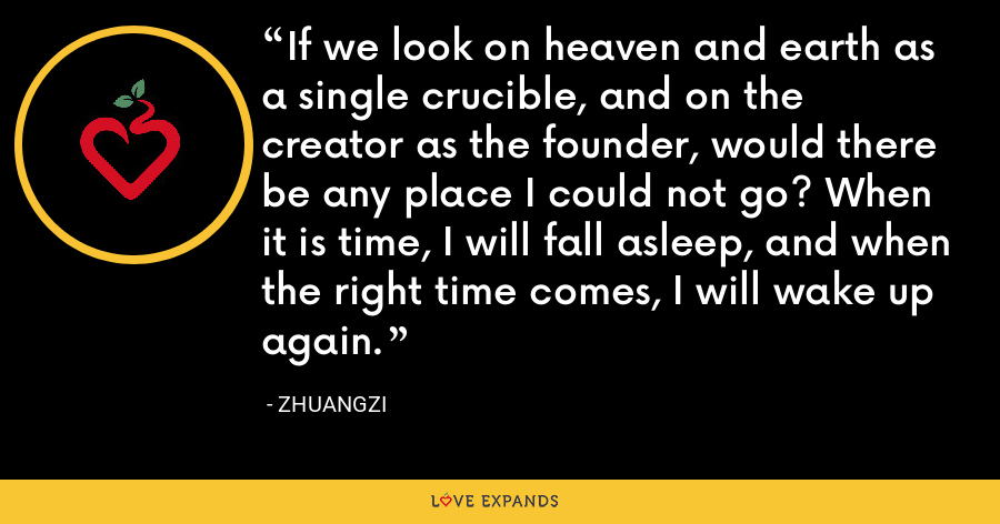 If we look on heaven and earth as a single crucible, and on the creator as the founder, would there be any place I could not go? When it is time, I will fall asleep, and when the right time comes, I will wake up again. - Zhuangzi