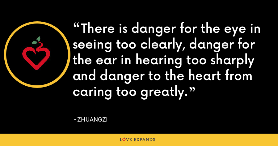 There is danger for the eye in seeing too clearly, danger for the ear in hearing too sharply and danger to the heart from caring too greatly. - Zhuangzi