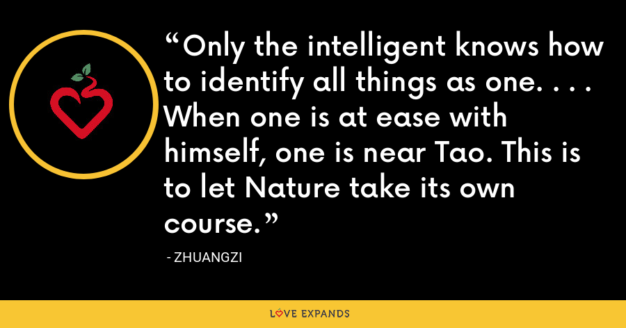 Only the intelligent knows how to identify all things as one. . . . When one is at ease with himself, one is near Tao. This is to let Nature take its own course. - Zhuangzi