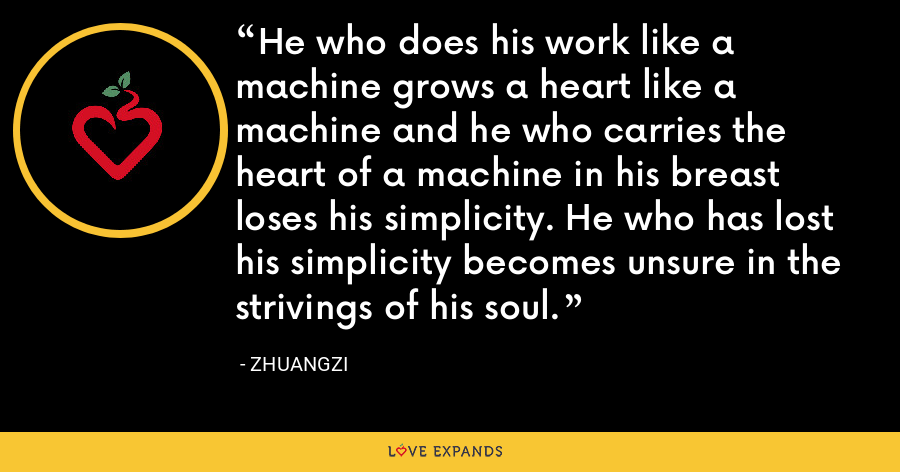 He who does his work like a machine grows a heart like a machine and he who carries the heart of a machine in his breast loses his simplicity. He who has lost his simplicity becomes unsure in the strivings of his soul. - Zhuangzi