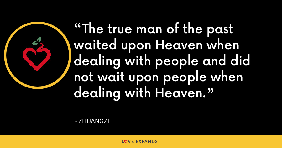 The true man of the past waited upon Heaven when dealing with people and did not wait upon people when dealing with Heaven. - Zhuangzi