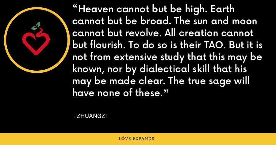Heaven cannot but be high. Earth cannot but be broad. The sun and moon cannot but revolve. All creation cannot but flourish. To do so is their TAO. But it is not from extensive study that this may be known, nor by dialectical skill that his may be made clear. The true sage will have none of these. - Zhuangzi