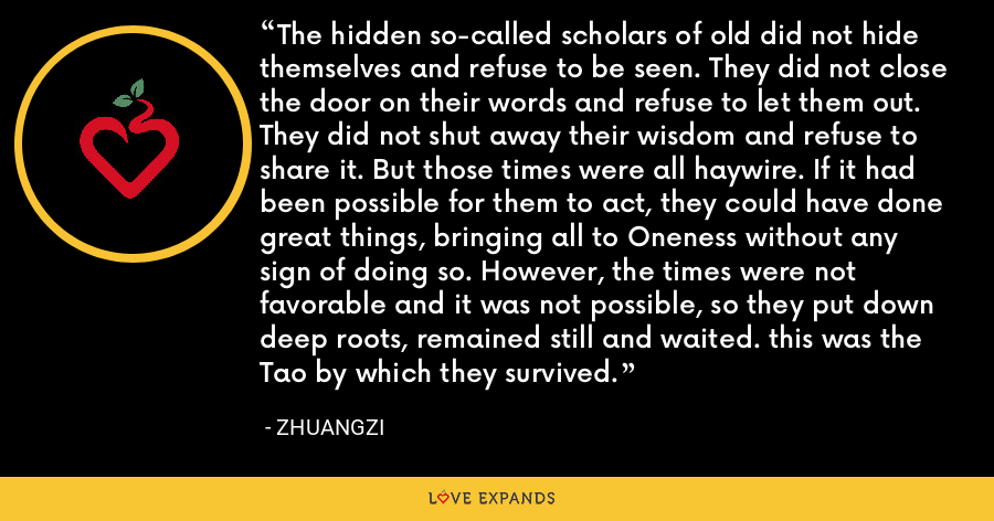The hidden so-called scholars of old did not hide themselves and refuse to be seen. They did not close the door on their words and refuse to let them out. They did not shut away their wisdom and refuse to share it. But those times were all haywire. If it had been possible for them to act, they could have done great things, bringing all to Oneness without any sign of doing so. However, the times were not favorable and it was not possible, so they put down deep roots, remained still and waited. this was the Tao by which they survived. - Zhuangzi
