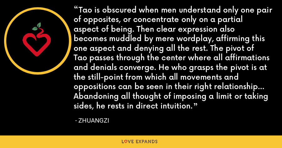 Tao is obscured when men understand only one pair of opposites, or concentrate only on a partial aspect of being. Then clear expression also becomes muddled by mere wordplay, affirming this one aspect and denying all the rest. The pivot of Tao passes through the center where all affirmations and denials converge. He who grasps the pivot is at the still-point from which all movements and oppositions can be seen in their right relationship... Abandoning all thought of imposing a limit or taking sides, he rests in direct intuition. - Zhuangzi