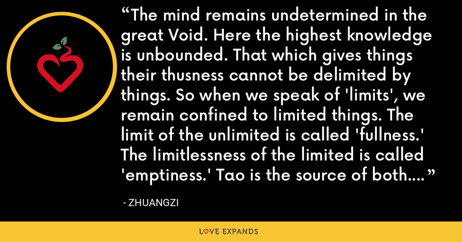 The mind remains undetermined in the great Void. Here the highest knowledge is unbounded. That which gives things their thusness cannot be delimited by things. So when we speak of 'limits', we remain confined to limited things. The limit of the unlimited is called 'fullness.' The limitlessness of the limited is called 'emptiness.' Tao is the source of both. But it is itself neither fullness nor emptiness - Zhuangzi