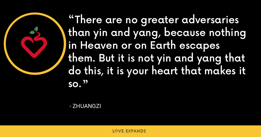 There are no greater adversaries than yin and yang, because nothing in Heaven or on Earth escapes them. But it is not yin and yang that do this, it is your heart that makes it so. - Zhuangzi
