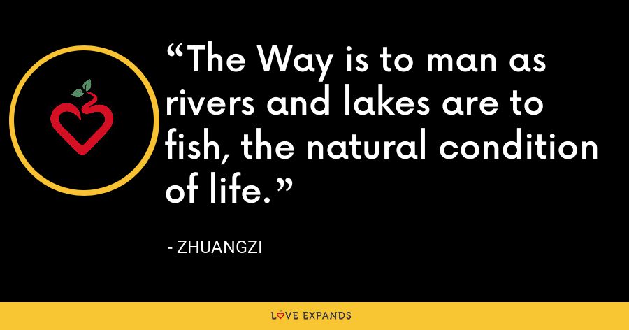 The Way is to man as rivers and lakes are to fish, the natural condition of life. - Zhuangzi