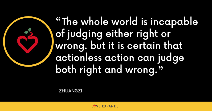 The whole world is incapable of judging either right or wrong. but it is certain that actionless action can judge both right and wrong. - Zhuangzi