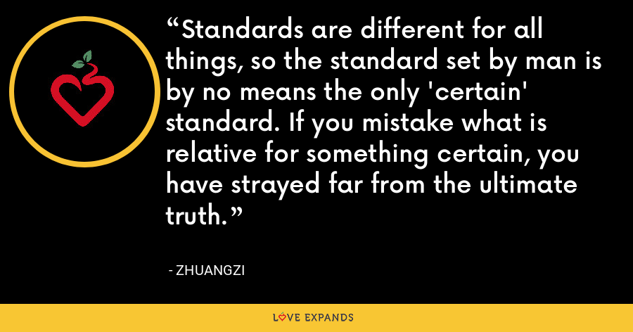 Standards are different for all things, so the standard set by man is by no means the only 'certain' standard. If you mistake what is relative for something certain, you have strayed far from the ultimate truth. - Zhuangzi