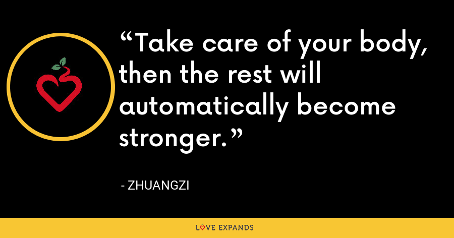 Take care of your body, then the rest will automatically become stronger. - Zhuangzi