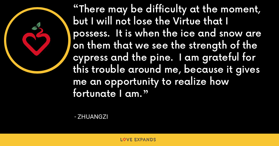 There may be difficulty at the moment, but I will not lose the Virtue that I possess.  It is when the ice and snow are on them that we see the strength of the cypress and the pine.  I am grateful for this trouble around me, because it gives me an opportunity to realize how fortunate I am. - Zhuangzi