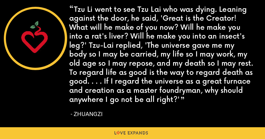 Tzu Li went to see Tzu Lai who was dying. Leaning against the door, he said, 'Great is the Creator! What will he make of you now? Will he make you into a rat's liver? Will he make you into an insect's leg?' Tzu-Lai replied, 'The universe gave me my body so I may be carried, my life so I may work, my old age so I may repose, and my death so I may rest. To regard life as good is the way to regard death as good. . . . If I regard the universe as a great furnace and creation as a master foundryman, why should anywhere I go not be all right?' - Zhuangzi