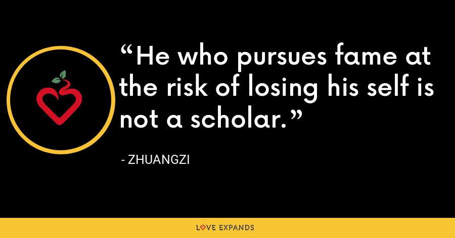 He who pursues fame at the risk of losing his self is not a scholar. - Zhuangzi