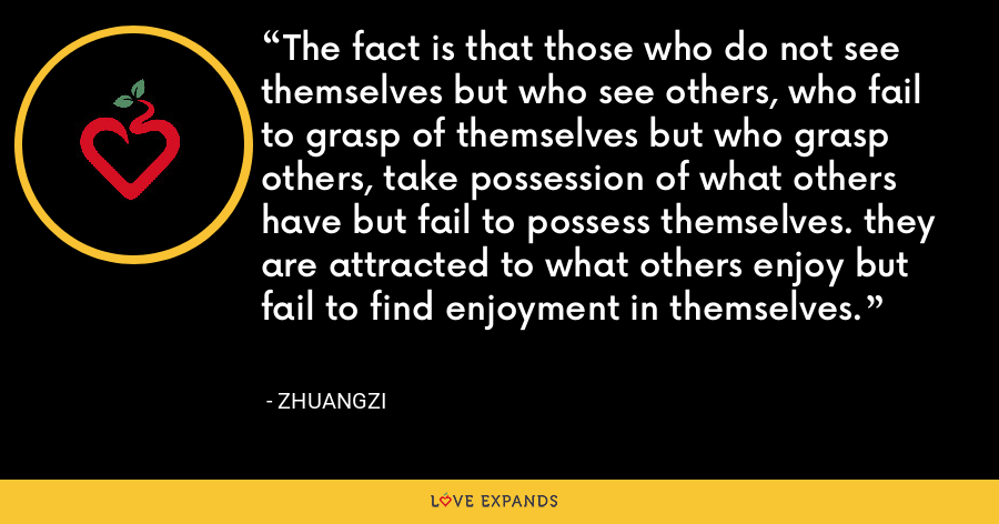The fact is that those who do not see themselves but who see others, who fail to grasp of themselves but who grasp others, take possession of what others have but fail to possess themselves. they are attracted to what others enjoy but fail to find enjoyment in themselves. - Zhuangzi