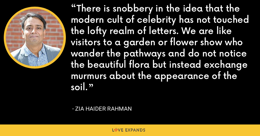 There is snobbery in the idea that the modern cult of celebrity has not touched the lofty realm of letters. We are like visitors to a garden or flower show who wander the pathways and do not notice the beautiful flora but instead exchange murmurs about the appearance of the soil. - Zia Haider Rahman