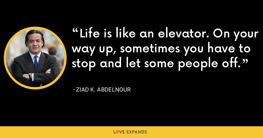 Life is like an elevator. On your way up, sometimes you have to stop and let some people off. - Ziad K. Abdelnour